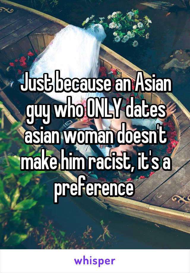 Just because an Asian guy who ONLY dates asian woman doesn't make him racist, it's a preference