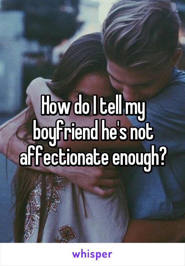 How do I tell my boyfriend he's not affectionate enough?
