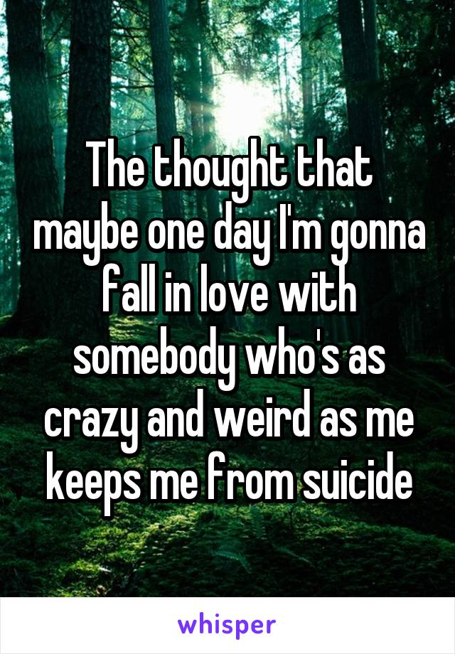 The thought that maybe one day I'm gonna fall in love with somebody who's as crazy and weird as me keeps me from suicide