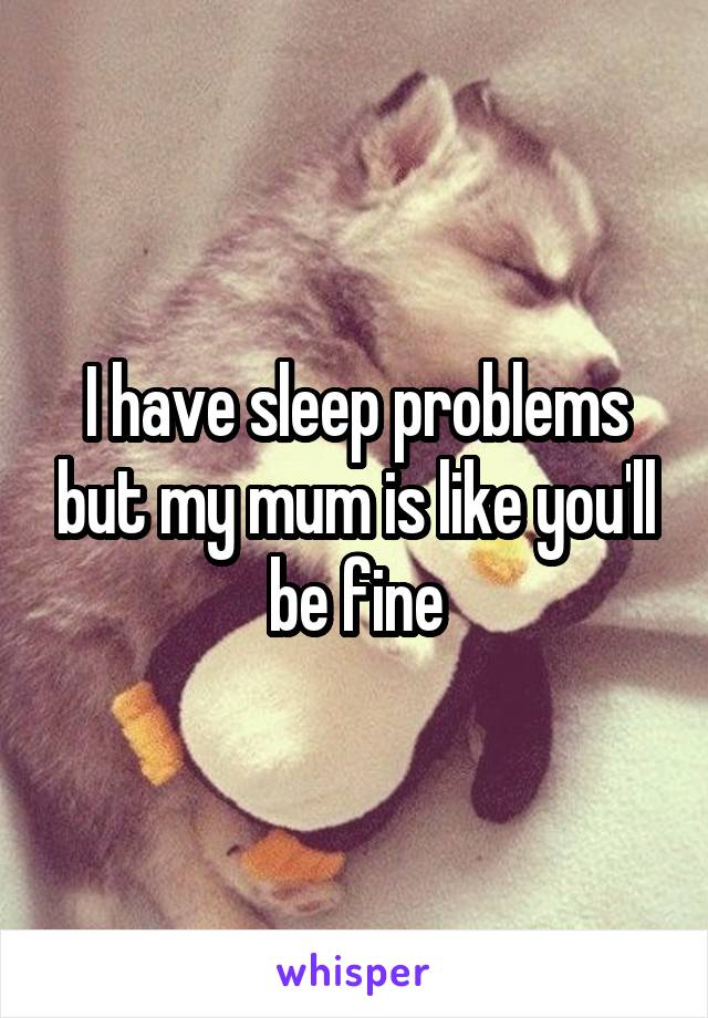 I have sleep problems but my mum is like you'll be fine
