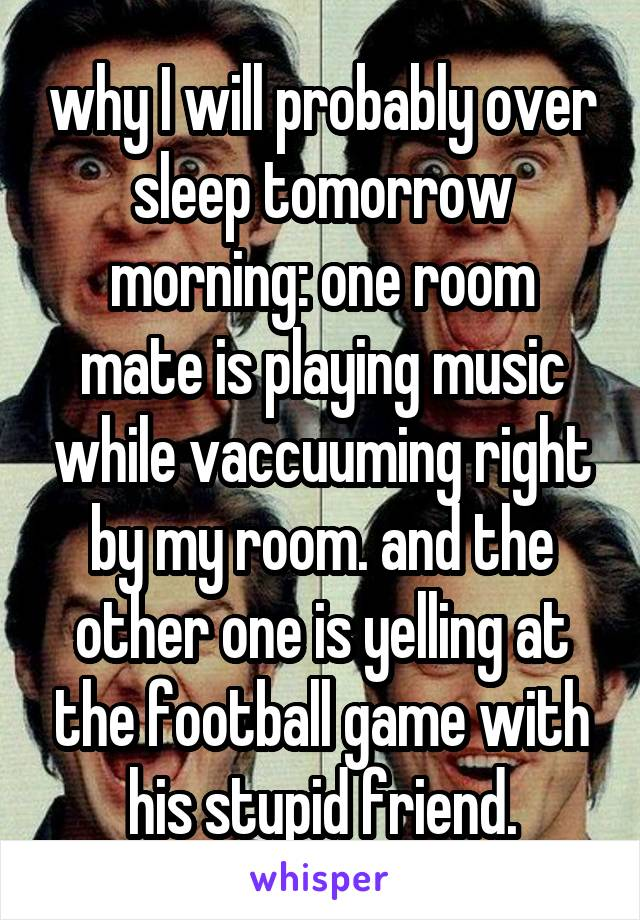why I will probably over sleep tomorrow morning: one room mate is playing music while vaccuuming right by my room. and the other one is yelling at the football game with his stupid friend.