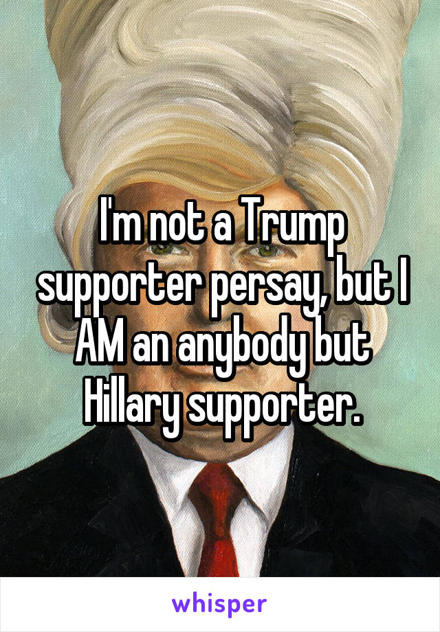 I'm not a Trump supporter persay, but I AM an anybody but Hillary supporter.