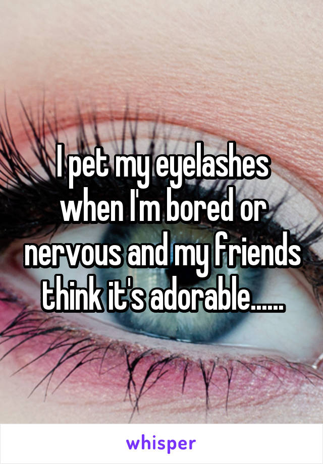 I pet my eyelashes when I'm bored or nervous and my friends think it's adorable......