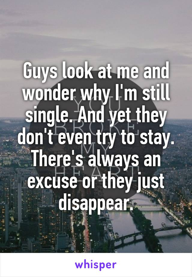 Guys look at me and wonder why I'm still single. And yet they don't even try to stay. There's always an excuse or they just disappear.