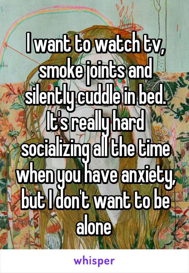 I want to watch tv, smoke joints and silently cuddle in bed. It's really hard socializing all the time when you have anxiety, but I don't want to be alone