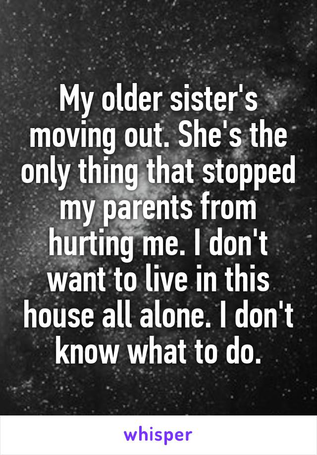 My older sister's moving out. She's the only thing that stopped my parents from hurting me. I don't want to live in this house all alone. I don't know what to do.