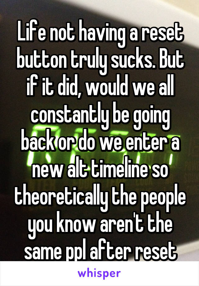 Life not having a reset button truly sucks. But if it did, would we all constantly be going back or do we enter a new alt timeline so theoretically the people you know aren't the same ppl after reset