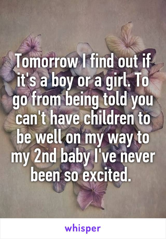 Tomorrow I find out if it's a boy or a girl. To go from being told you can't have children to be well on my way to my 2nd baby I've never been so excited.