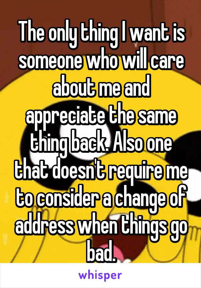 The only thing I want is someone who will care about me and appreciate the same thing back. Also one that doesn't require me to consider a change of address when things go bad.