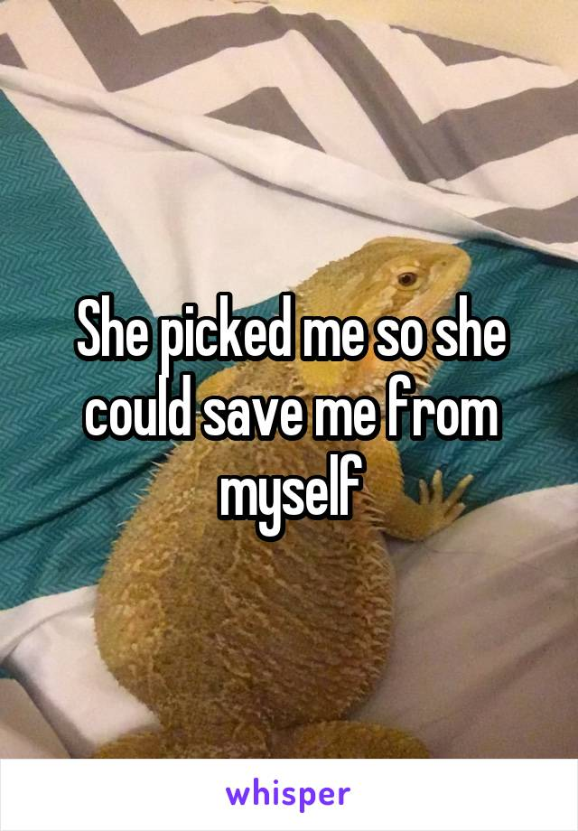 She picked me so she could save me from myself