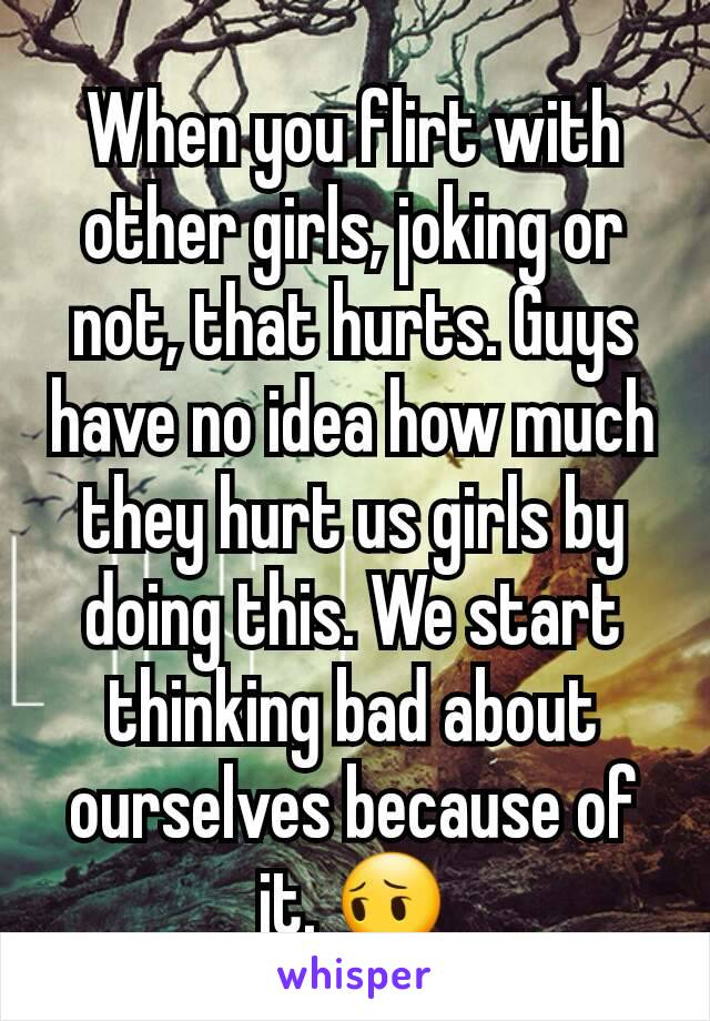 When you flirt with other girls, joking or not, that hurts. Guys have no idea how much they hurt us girls by doing this. We start thinking bad about ourselves because of it. 😔