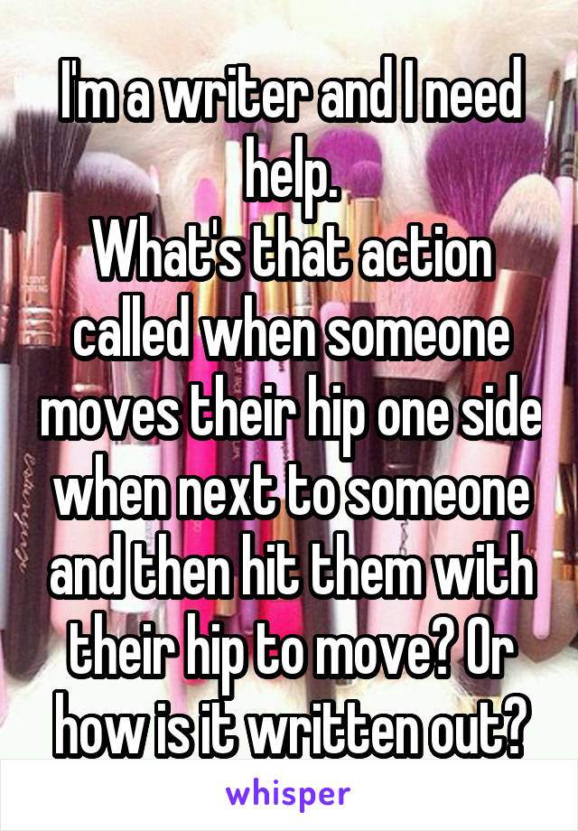 I'm a writer and I need help. What's that action called when someone moves their hip one side when next to someone and then hit them with their hip to move? Or how is it written out?