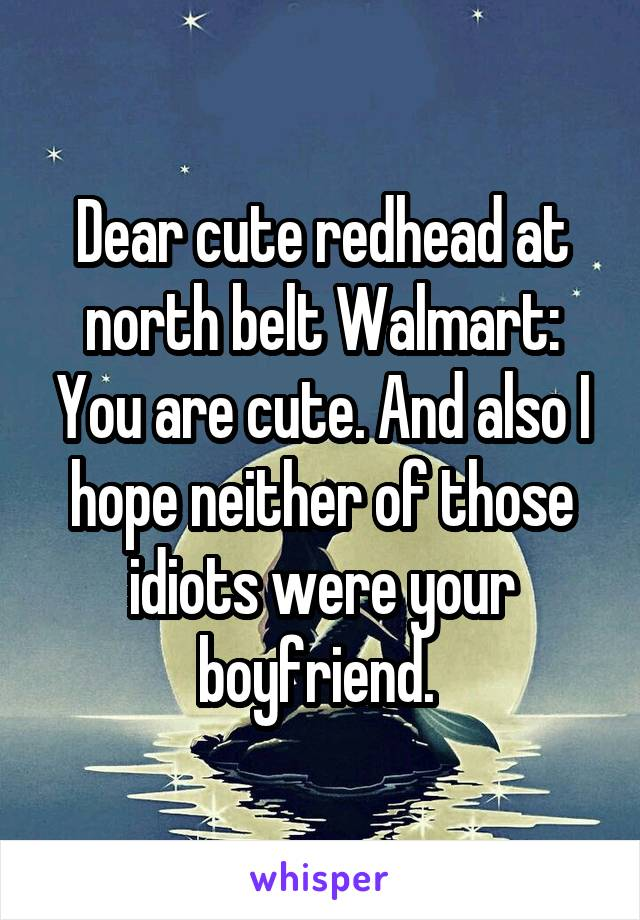 Dear cute redhead at north belt Walmart: You are cute. And also I hope neither of those idiots were your boyfriend.