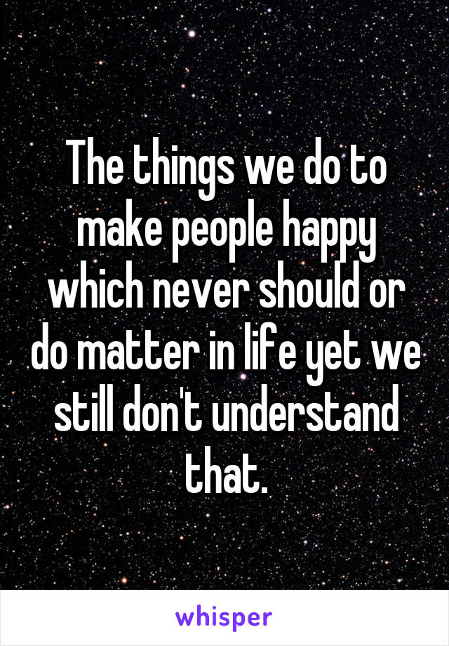 The things we do to make people happy which never should or do matter in life yet we still don't understand that.