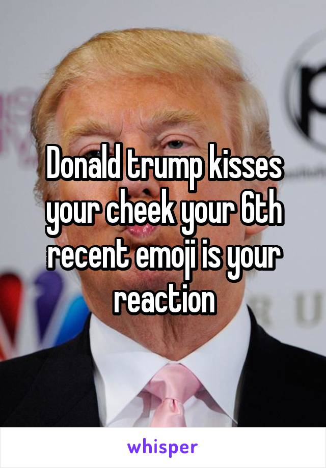 Donald trump kisses your cheek your 6th recent emoji is your reaction