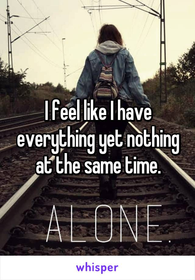 I feel like I have everything yet nothing at the same time.