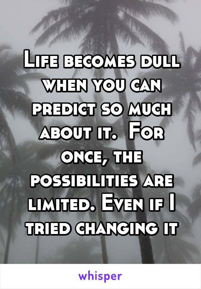 Life becomes dull when you can predict so much about it.  For once, the possibilities are limited. Even if I tried changing it
