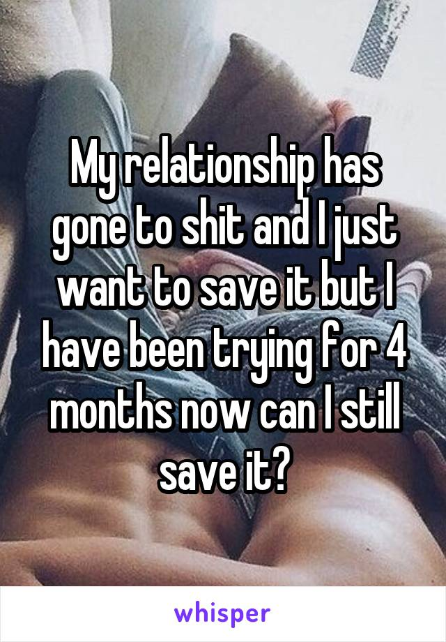 My relationship has gone to shit and I just want to save it but I have been trying for 4 months now can I still save it?