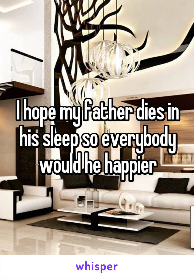 I hope my father dies in his sleep so everybody would he happier