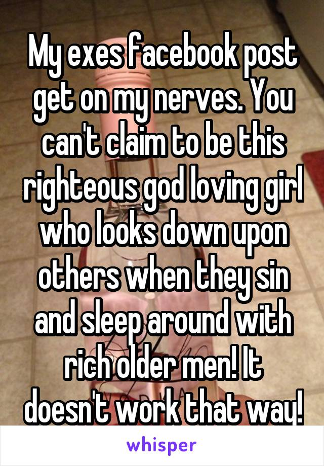 My exes facebook post get on my nerves. You can't claim to be this righteous god loving girl who looks down upon others when they sin and sleep around with rich older men! It doesn't work that way!