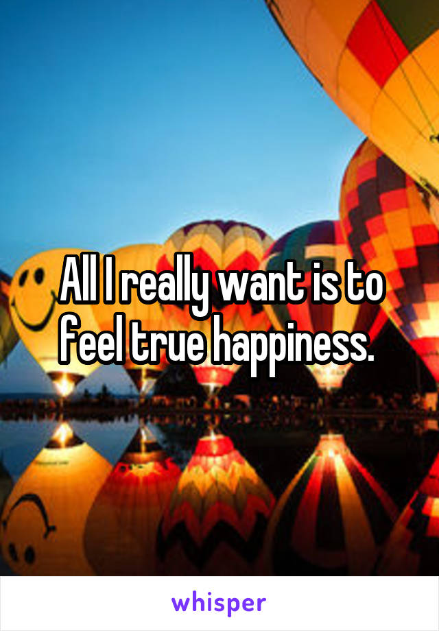 All I really want is to feel true happiness.