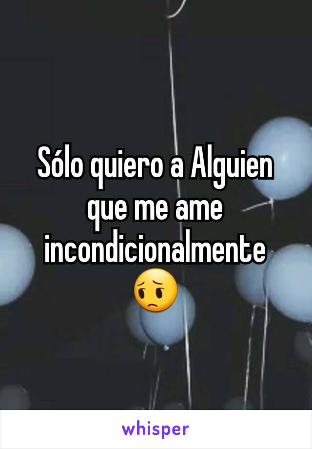 Sólo quiero a Alguien que me ame incondicionalmente 😔