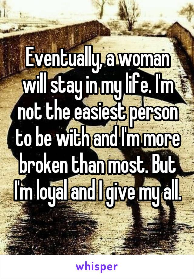 Eventually, a woman will stay in my life. I'm not the easiest person to be with and I'm more broken than most. But I'm loyal and I give my all.