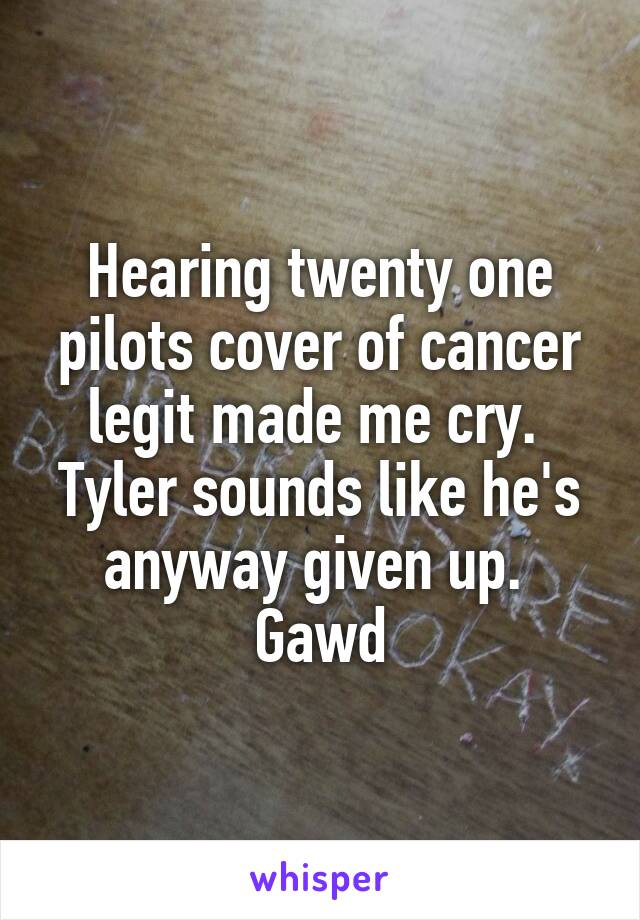 Hearing twenty one pilots cover of cancer legit made me cry.  Tyler sounds like he's anyway given up.  Gawd