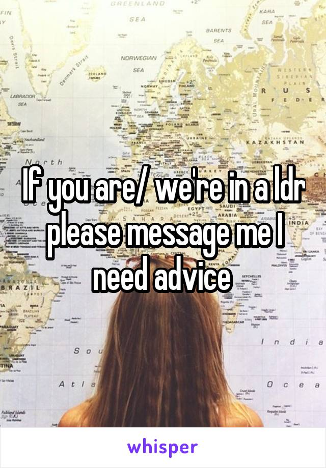 If you are/ we're in a ldr please message me I need advice