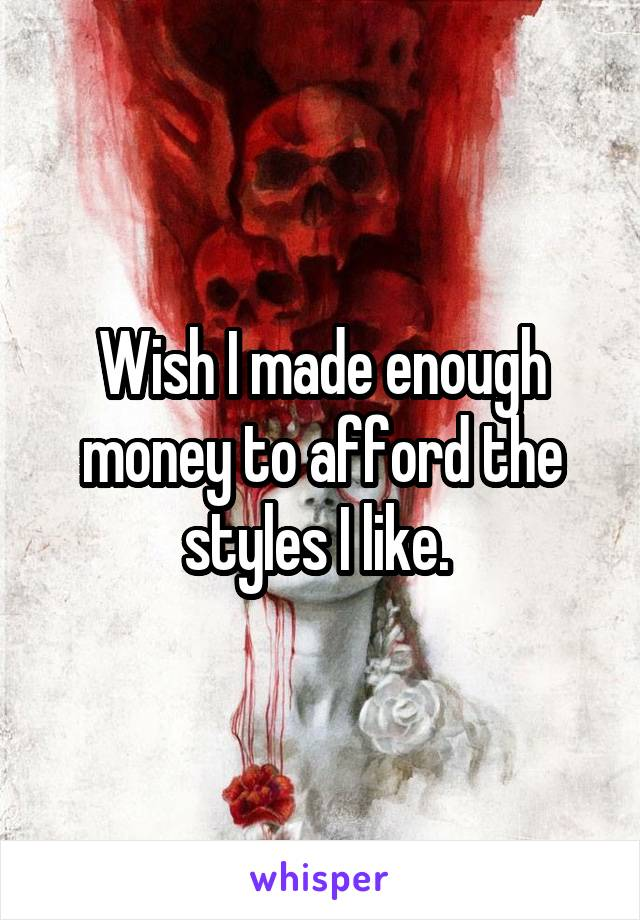 Wish I made enough money to afford the styles I like.