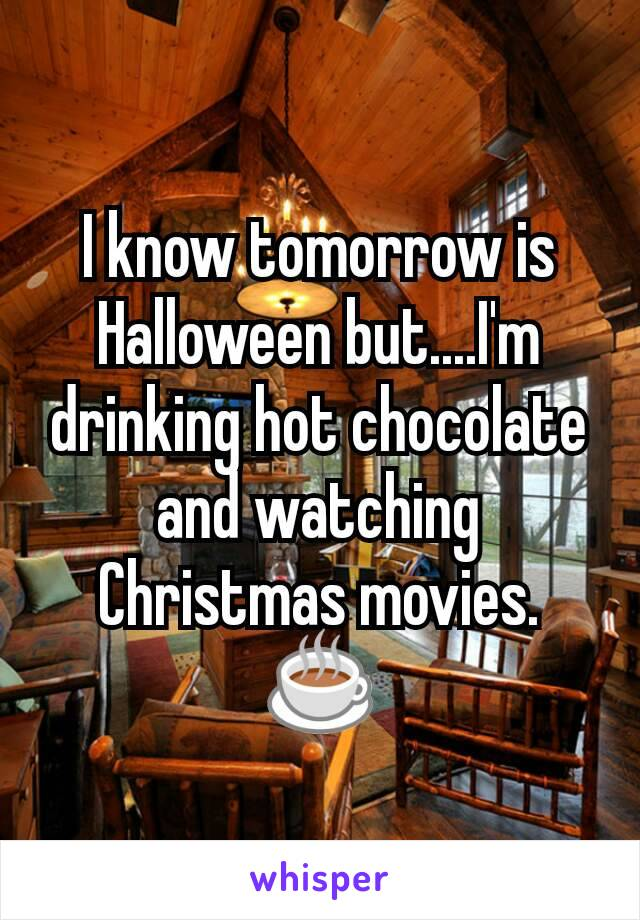 I know tomorrow is Halloween but....I'm drinking hot chocolate and watching Christmas movies. ☕