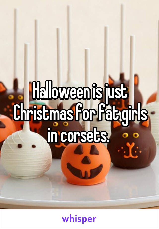 Halloween is just Christmas for fat girls in corsets.