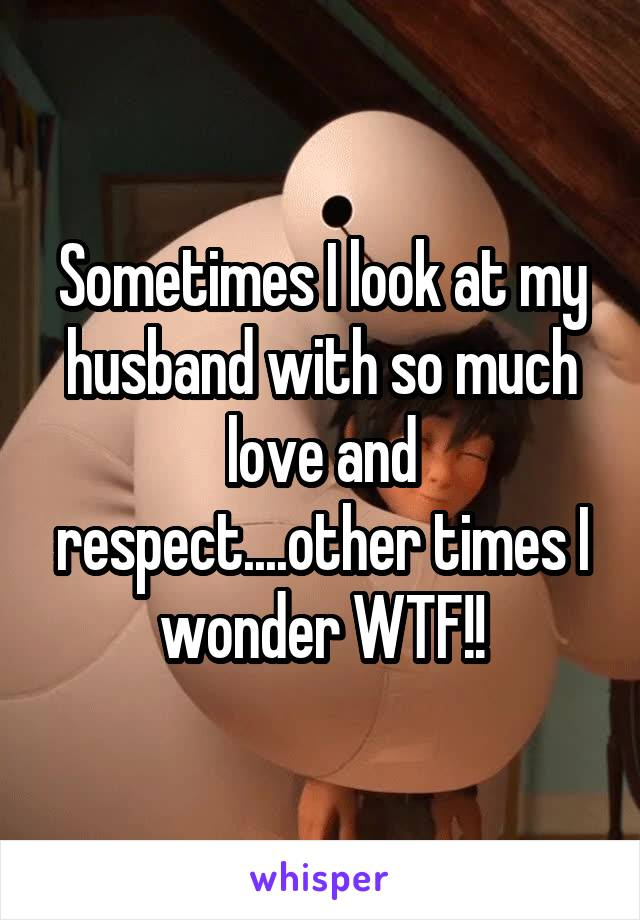 Sometimes I look at my husband with so much love and respect....other times I wonder WTF!!