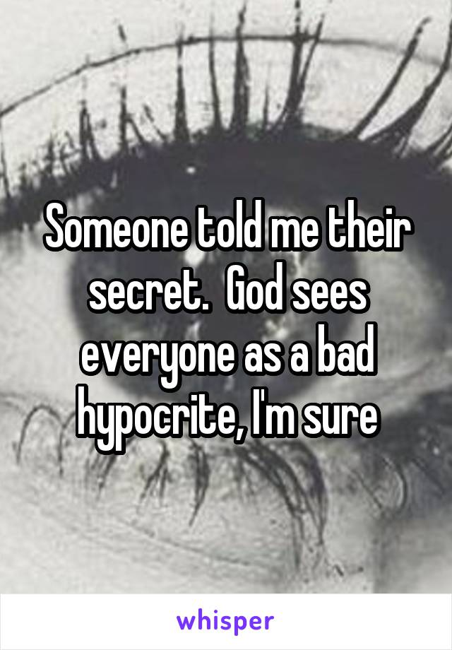 Someone told me their secret.  God sees everyone as a bad hypocrite, I'm sure