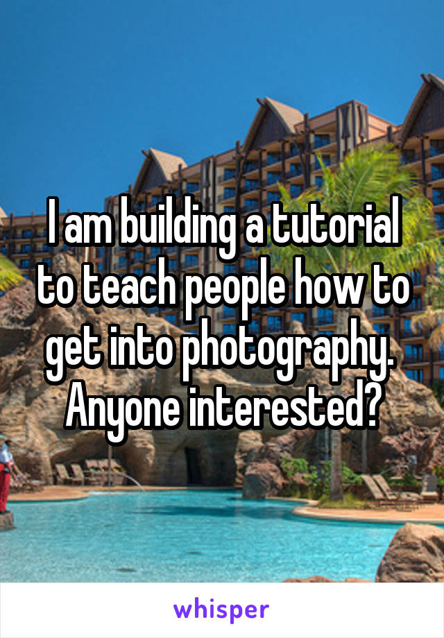 I am building a tutorial to teach people how to get into photography.  Anyone interested?