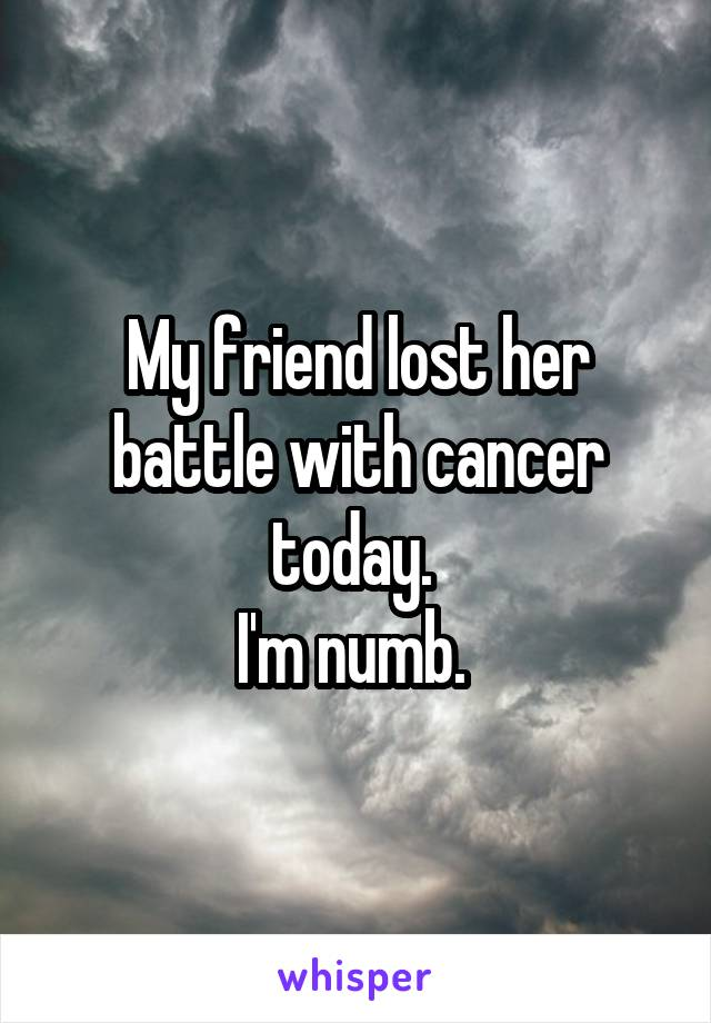 My friend lost her battle with cancer today.  I'm numb.