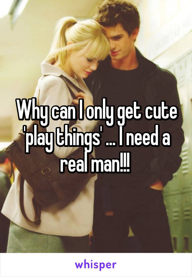 Why can I only get cute 'play things' ... I need a real man!!!