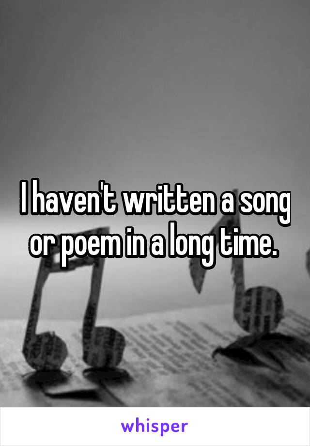I haven't written a song or poem in a long time.