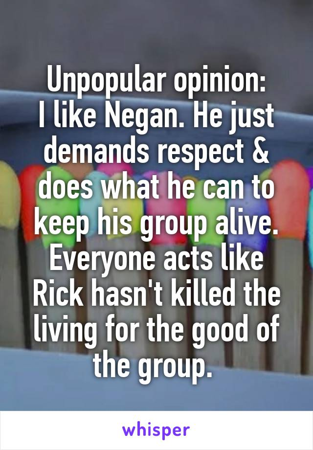Unpopular opinion: I like Negan. He just demands respect & does what he can to keep his group alive. Everyone acts like Rick hasn't killed the living for the good of the group.