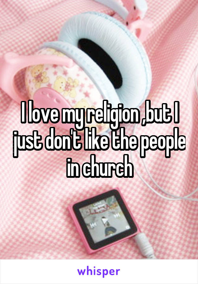 I love my religion ,but I just don't like the people in church