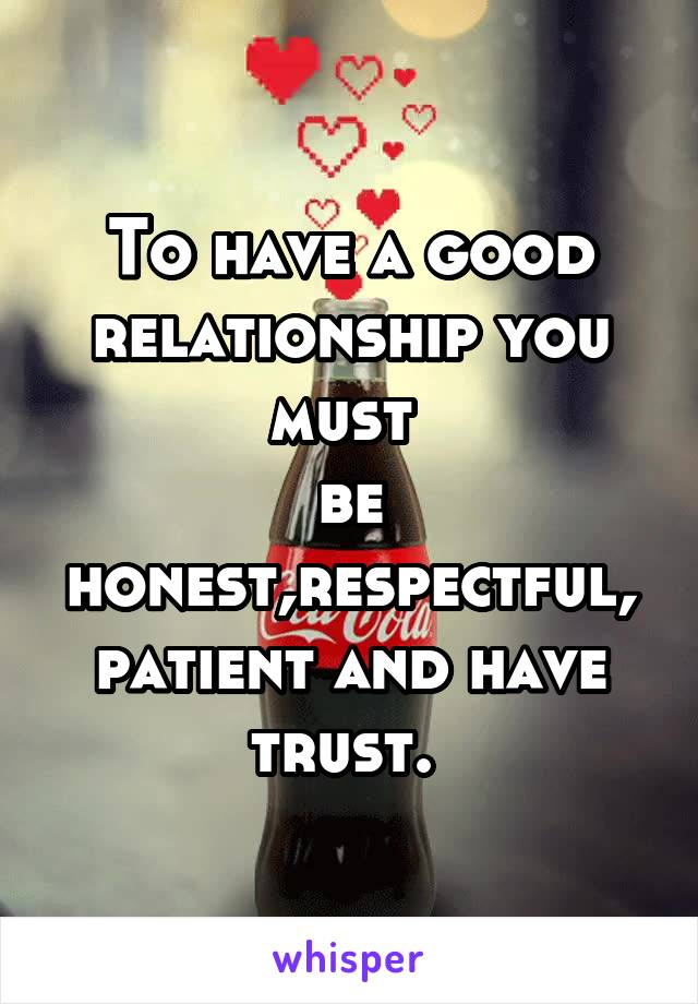 To have a good relationship you must  be honest,respectful, patient and have trust.