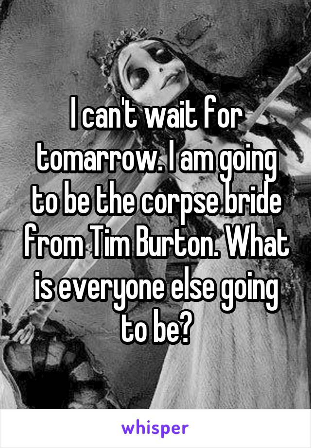 I can't wait for tomarrow. I am going to be the corpse bride from Tim Burton. What is everyone else going to be?