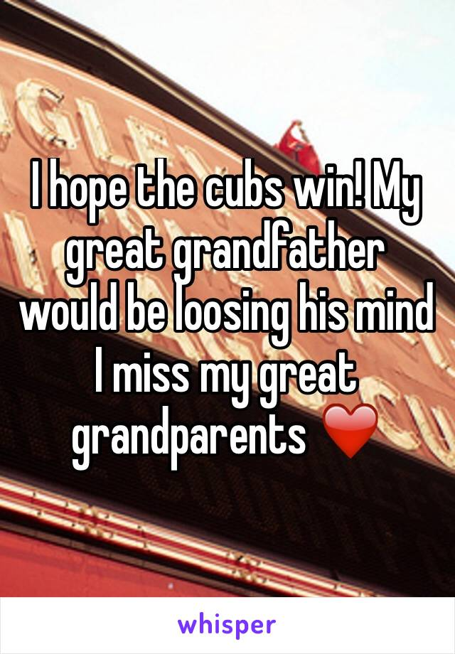 I hope the cubs win! My great grandfather would be loosing his mind I miss my great grandparents ❤️