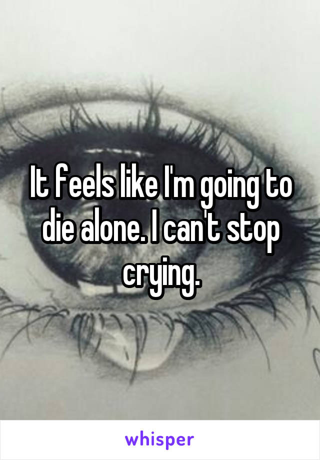 It feels like I'm going to die alone. I can't stop crying.