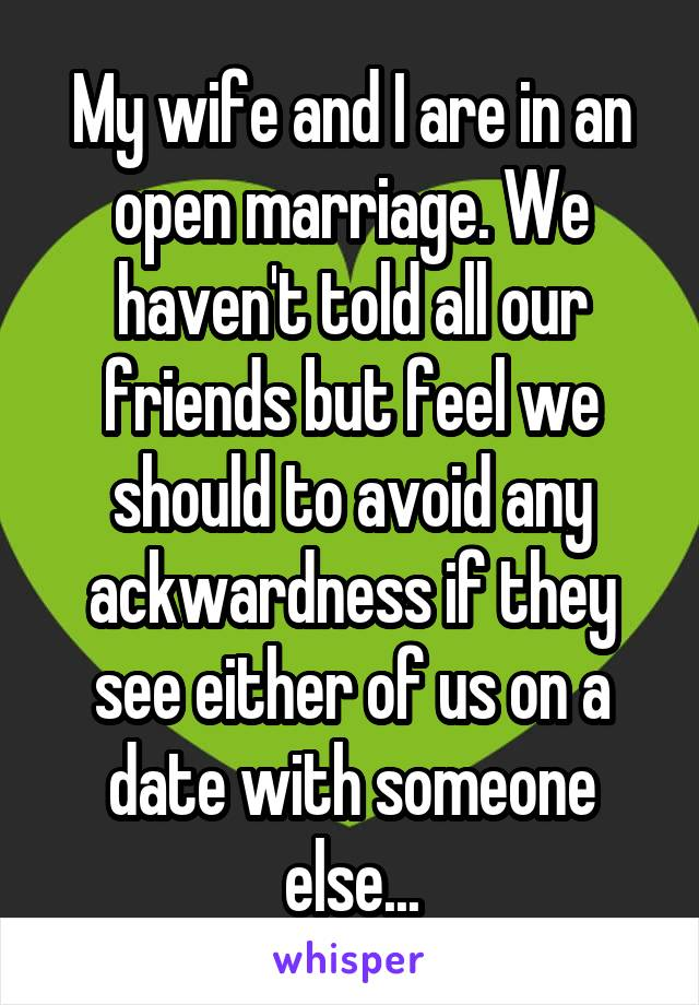 My wife and I are in an open marriage. We haven't told all our friends but feel we should to avoid any ackwardness if they see either of us on a date with someone else...