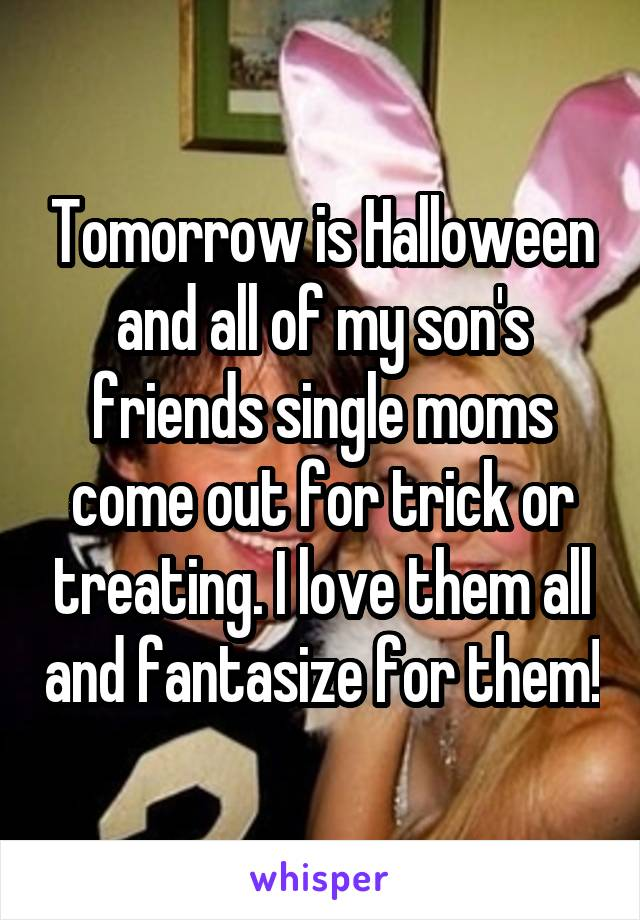 Tomorrow is Halloween and all of my son's friends single moms come out for trick or treating. I love them all and fantasize for them!