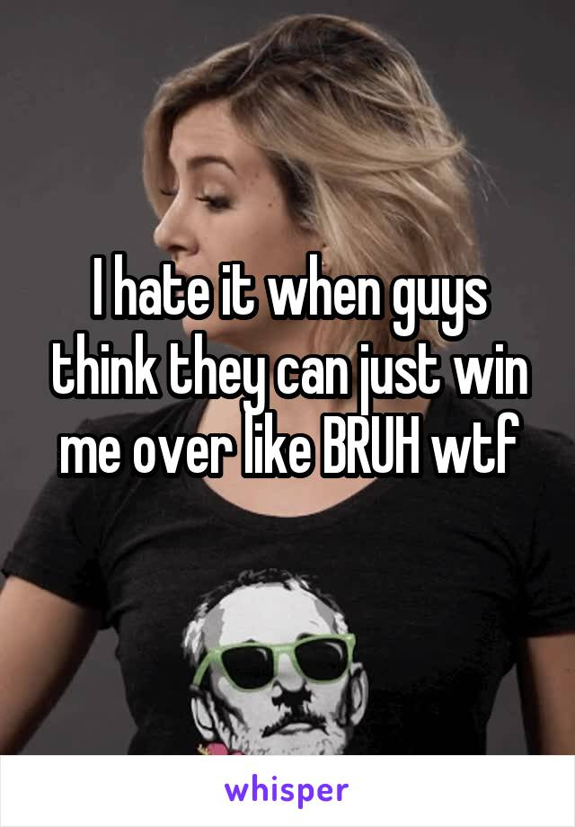 I hate it when guys think they can just win me over like BRUH wtf