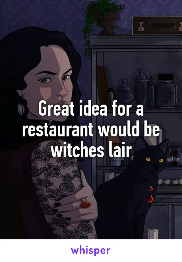 Great idea for a restaurant would be witches lair