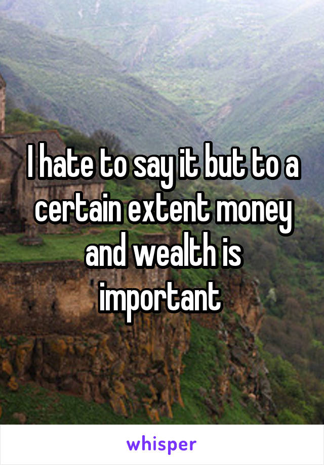 I hate to say it but to a certain extent money and wealth is important