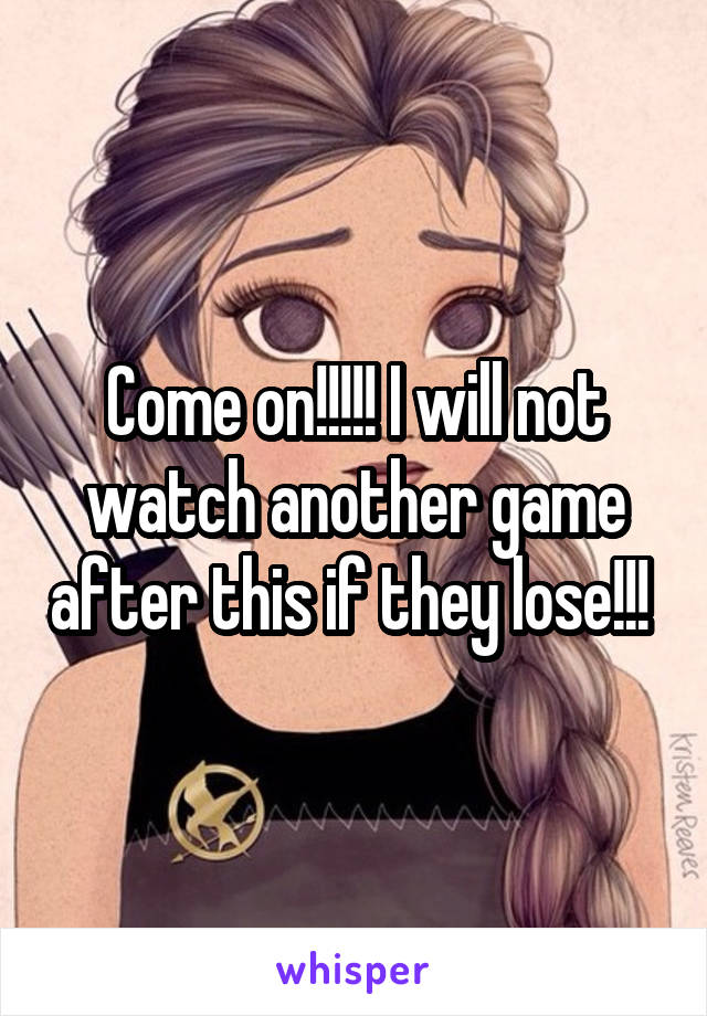 Come on!!!!! I will not watch another game after this if they lose!!!